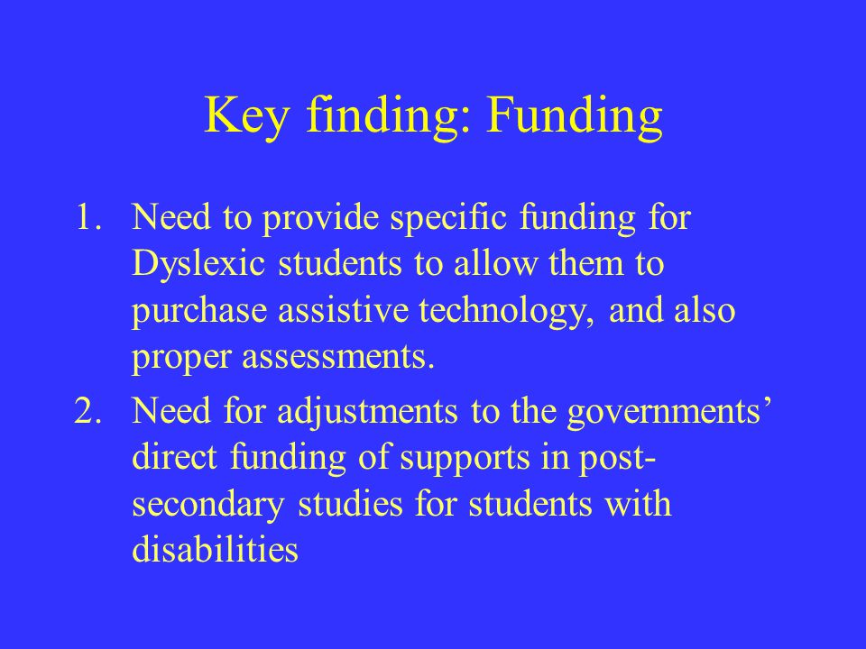 Key finding: Funding 1.Need to provide specific funding for Dyslexic students to allow them to purchase assistive technology, and also proper assessme