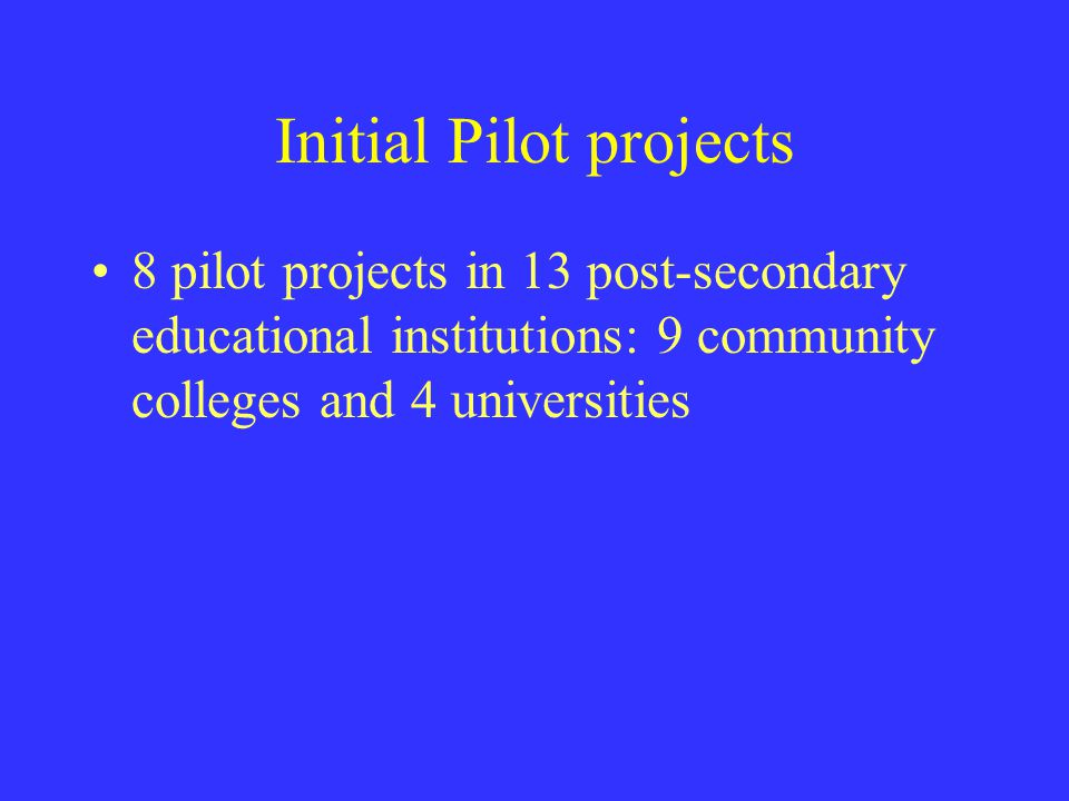 Initial Pilot projects 8 pilot projects in 13 post ‑ secondary educational institutions: 9 community colleges and 4 universities
