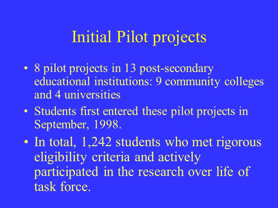 Initial Pilot projects 8 pilot projects in 13 post ‑ secondary educational institutions: 9 community colleges and 4 universities Students first entere