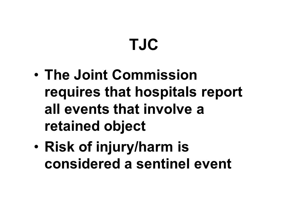 TJC The Joint Commission requires that hospitals report all events that involve a retained object Risk of injury/harm is considered a sentinel event