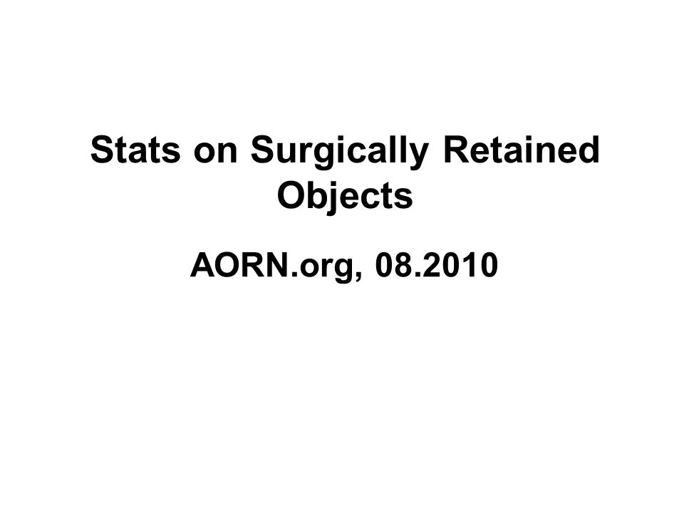Stats on Surgically Retained Objects AORN.org, 08.2010