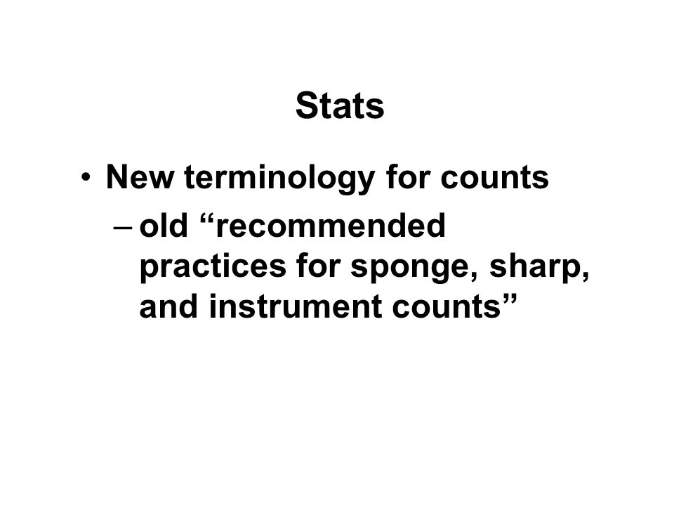 Stats New terminology for counts –old recommended practices for sponge, sharp, and instrument counts