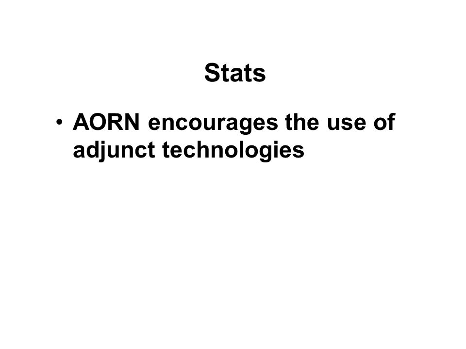 Stats AORN encourages the use of adjunct technologies