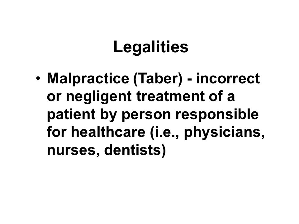 Legalities Malpractice (Taber) - incorrect or negligent treatment of a patient by person responsible for healthcare (i.e., physicians, nurses, dentists)