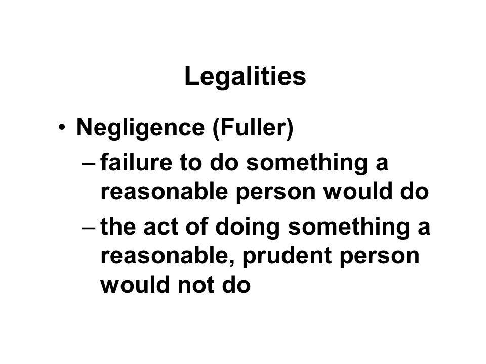 Legalities Negligence (Fuller) –failure to do something a reasonable person would do –the act of doing something a reasonable, prudent person would not do