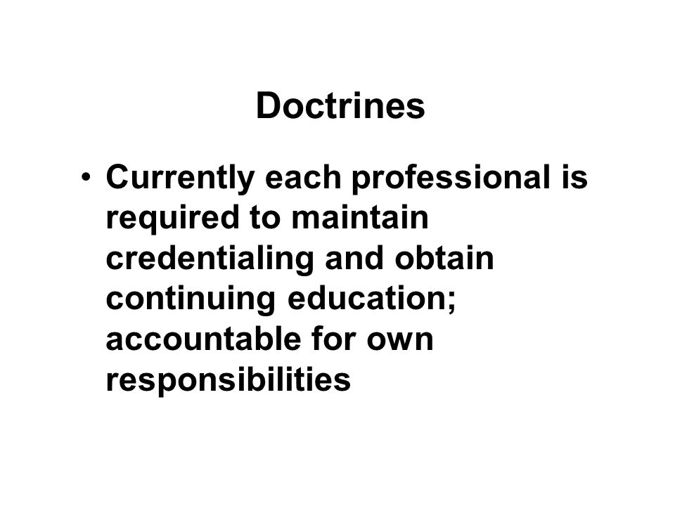 Doctrines Currently each professional is required to maintain credentialing and obtain continuing education; accountable for own responsibilities