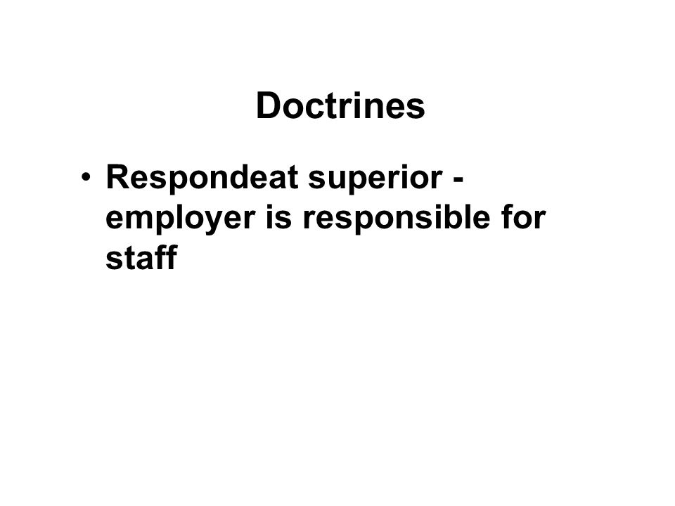 Doctrines Respondeat superior - employer is responsible for staff