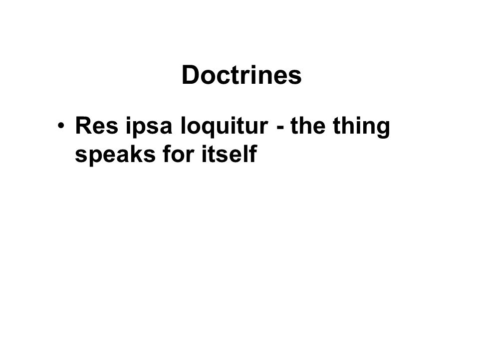 Doctrines Res ipsa loquitur - the thing speaks for itself