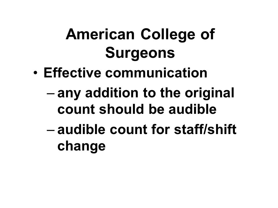 American College of Surgeons Effective communication –any addition to the original count should be audible –audible count for staff/shift change