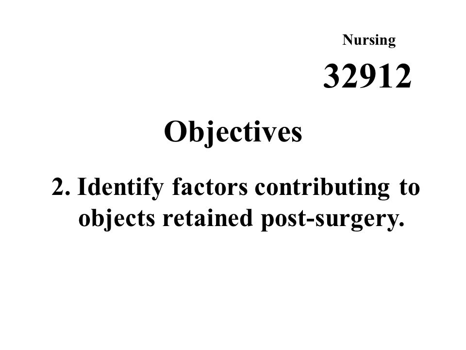 Nursing Objectives 2. Identify factors contributing to objects retained post-surgery. 32912