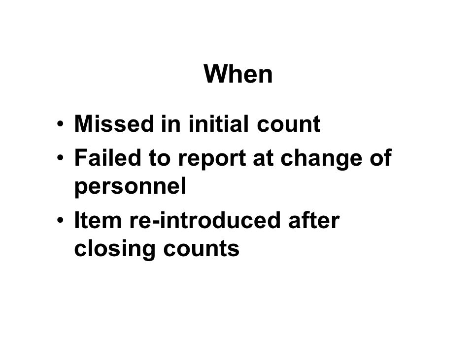 When Missed in initial count Failed to report at change of personnel Item re-introduced after closing counts
