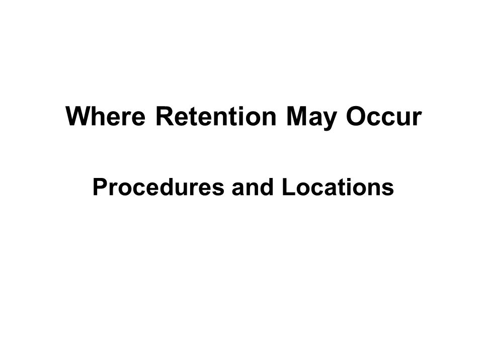 Procedures and Locations Where Retention May Occur