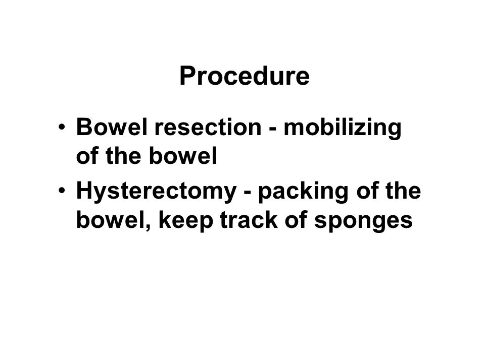Procedure Bowel resection - mobilizing of the bowel Hysterectomy - packing of the bowel, keep track of sponges
