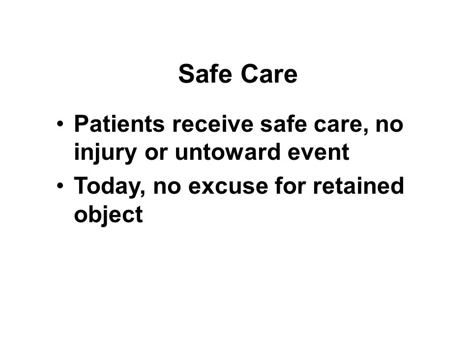 Safe Care Patients receive safe care, no injury or untoward event Today, no excuse for retained object