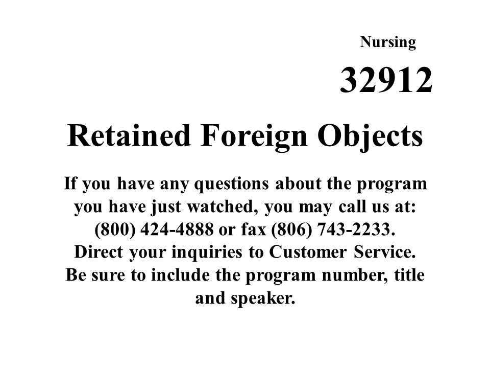 Retained Foreign Objects If you have any questions about the program you have just watched, you may call us at: (800) 424-4888 or fax (806) 743-2233.
