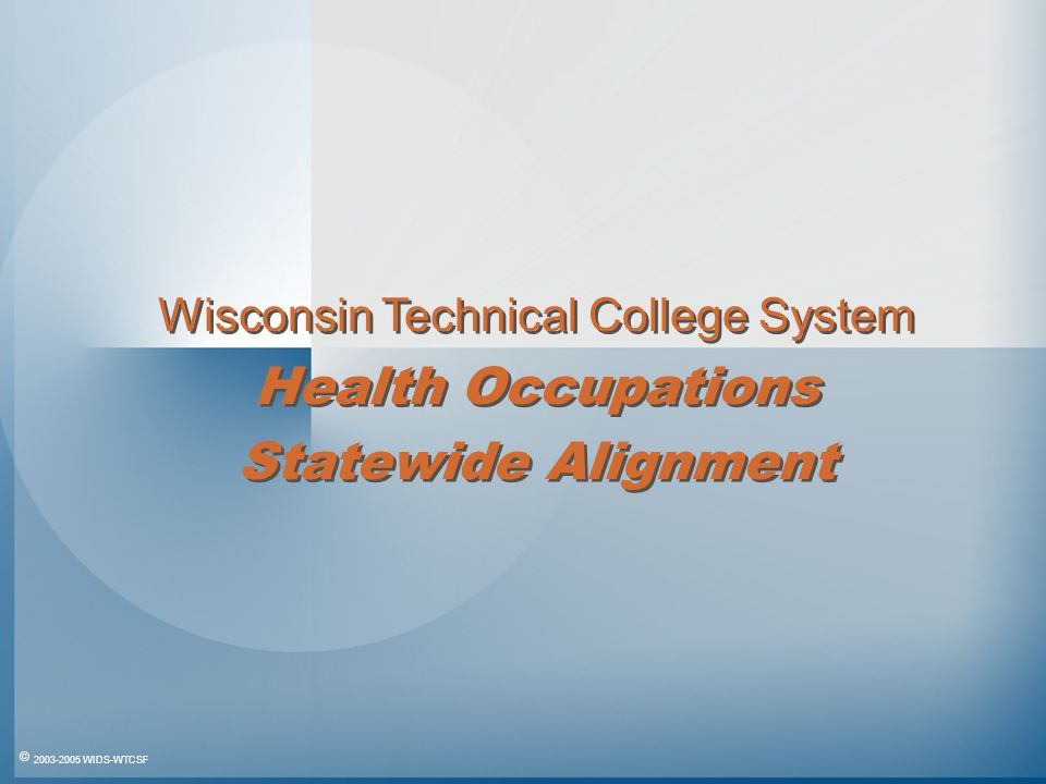 © 2003-2005 WIDS-WTCSF Wisconsin Technical College System Health Occupations Statewide Alignment Wisconsin Technical College System Health Occupations Statewide Alignment