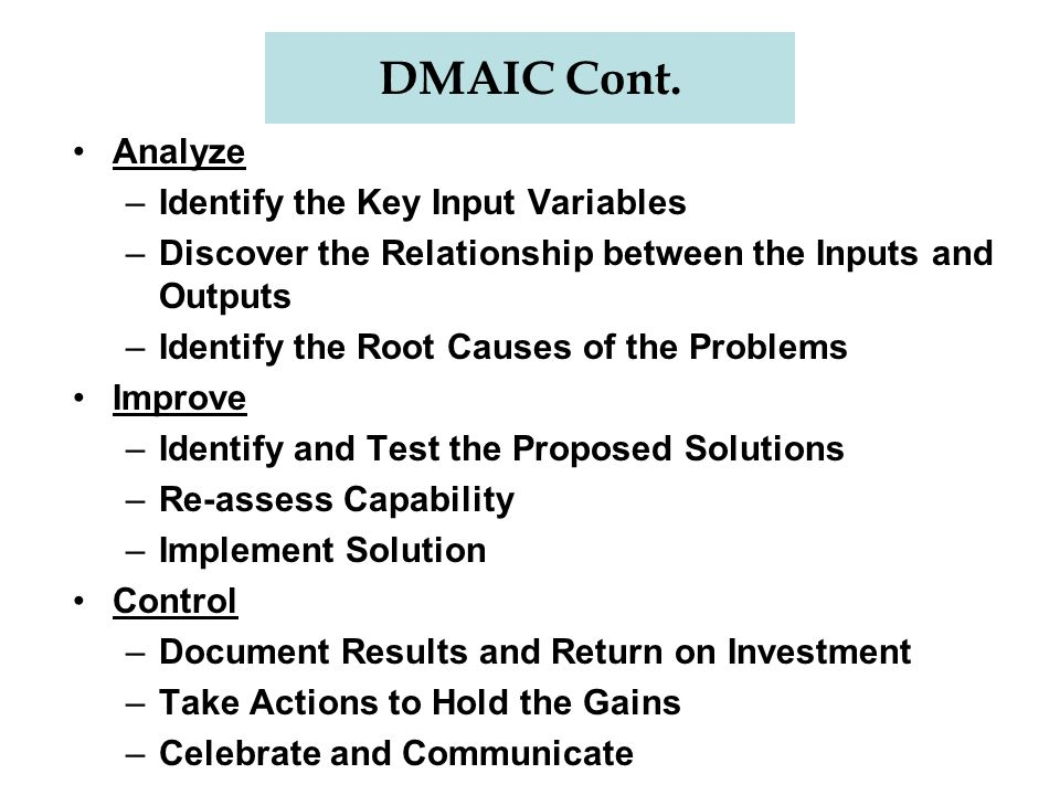 DMAIC Cont. Analyze –Identify the Key Input Variables –Discover the Relationship between the Inputs and Outputs –Identify the Root Causes of the Probl