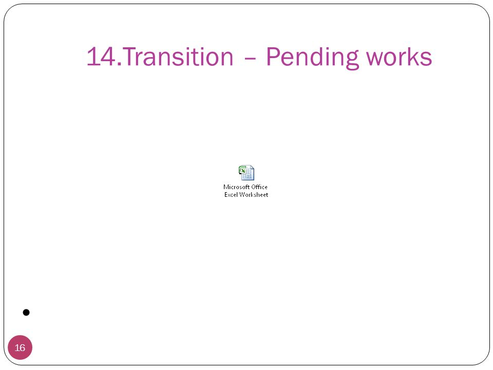 14.Transition – Pending works 16