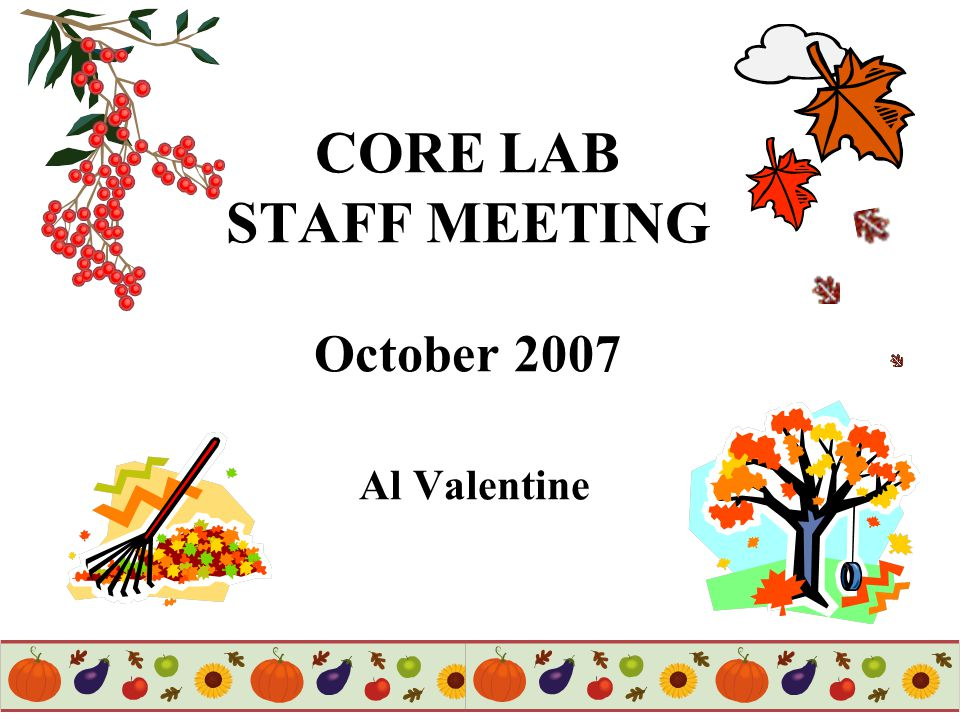 1 CORE LAB STAFF MEETING October 2007 Al Valentine