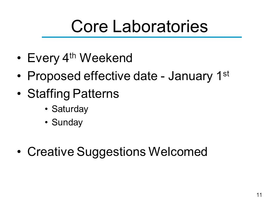 11 Core Laboratories Every 4 th Weekend Proposed effective date - January 1 st Staffing Patterns Saturday Sunday Creative Suggestions Welcomed