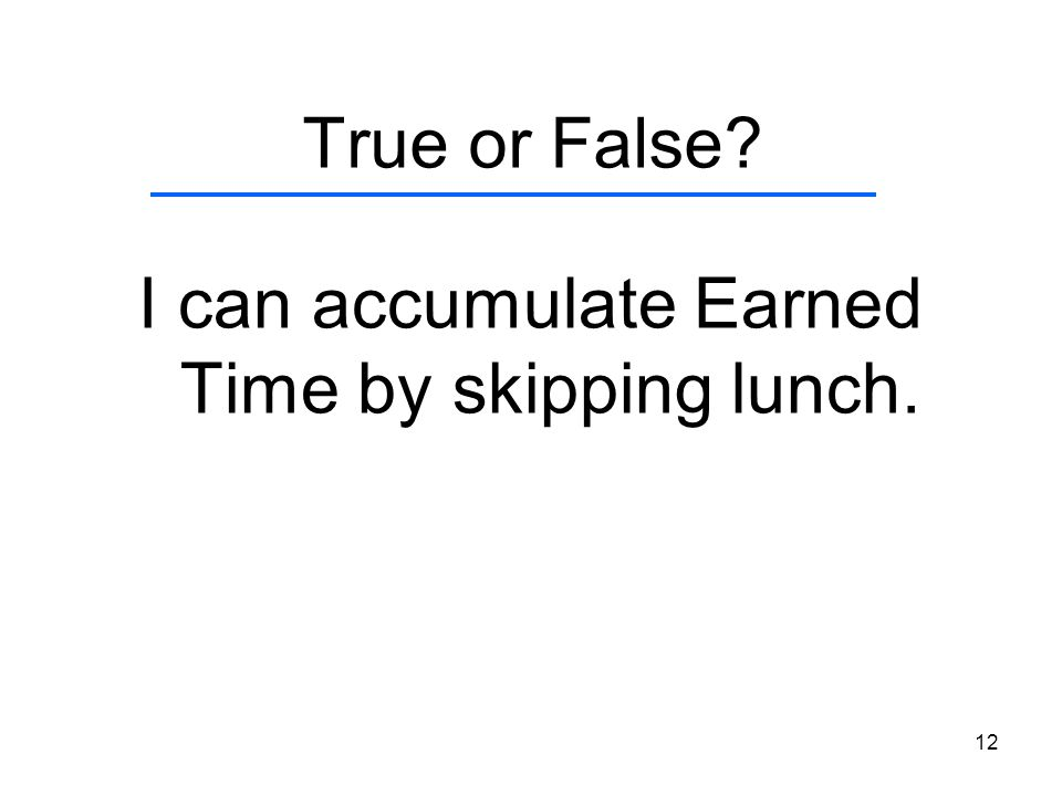 12 True or False? I can accumulate Earned Time by skipping lunch.