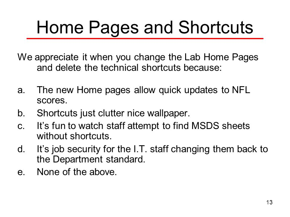 13 Home Pages and Shortcuts We appreciate it when you change the Lab Home Pages and delete the technical shortcuts because: a.The new Home pages allow quick updates to NFL scores.