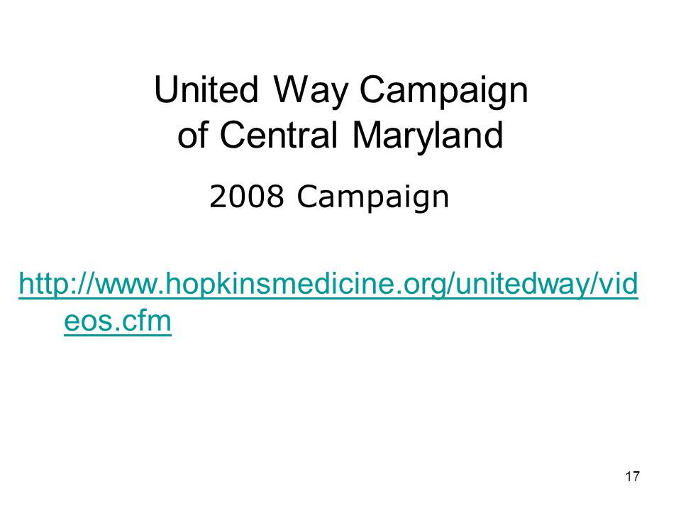 17 United Way Campaign of Central Maryland 2008 Campaign http://www.hopkinsmedicine.org/unitedway/vid eos.cfm