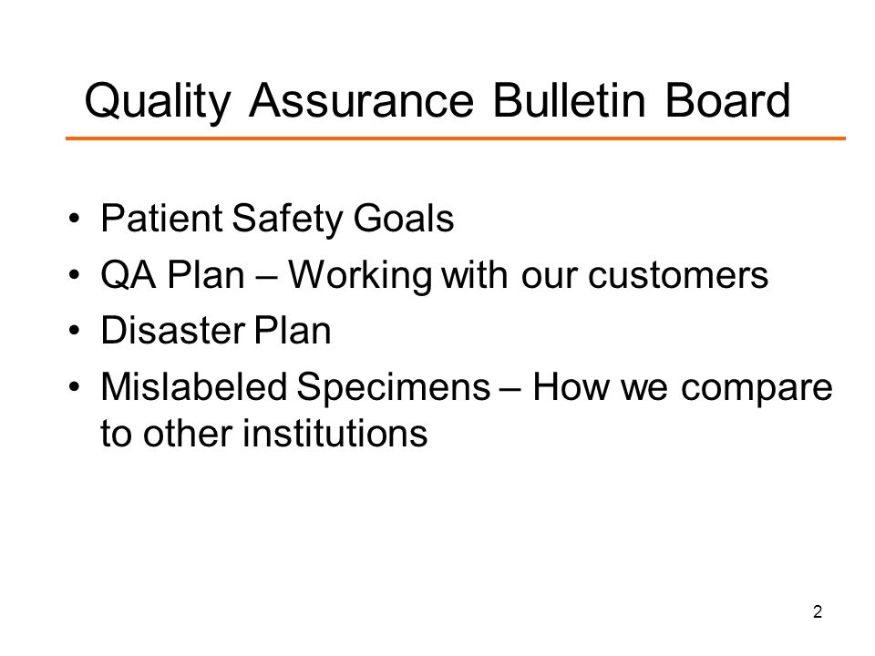 2 Quality Assurance Bulletin Board Patient Safety Goals QA Plan – Working with our customers Disaster Plan Mislabeled Specimens – How we compare to other institutions