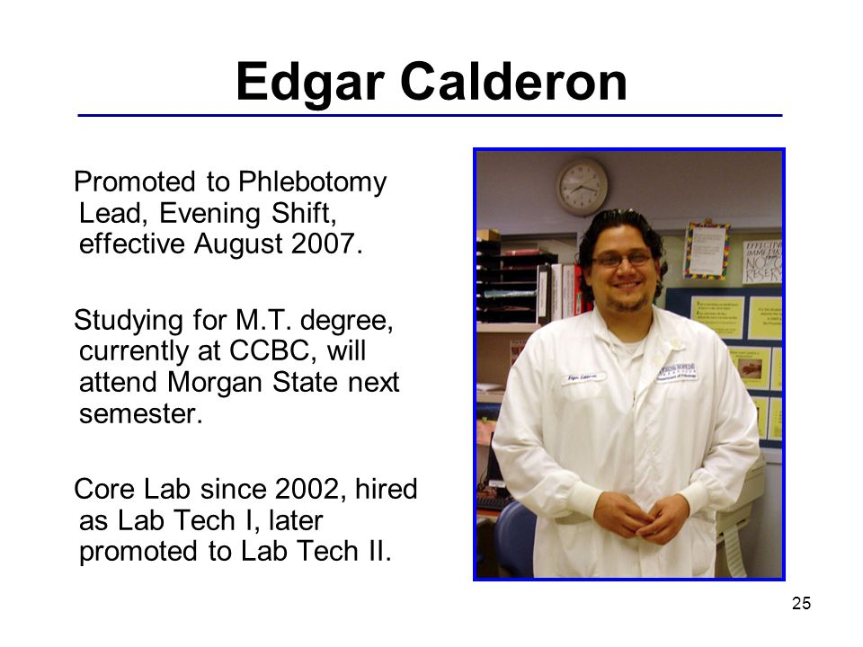 25 Edgar Calderon Promoted to Phlebotomy Lead, Evening Shift, effective August 2007. Studying for M.T. degree, currently at CCBC, will attend Morgan S