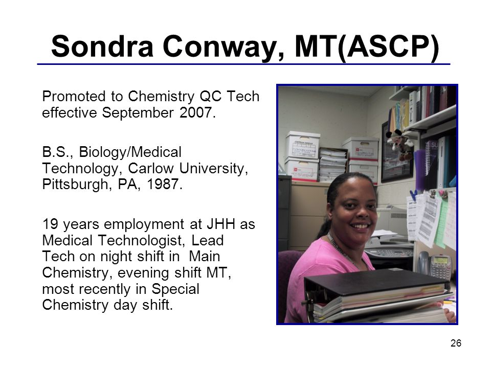 26 Sondra Conway, MT(ASCP) Promoted to Chemistry QC Tech effective September 2007.