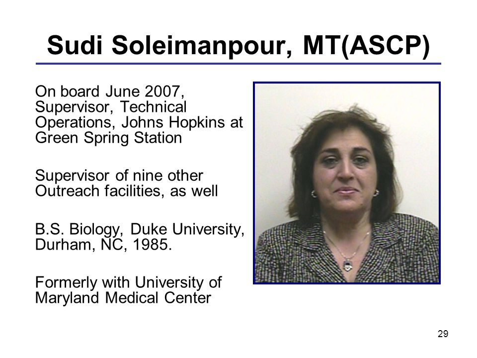 29 Sudi Soleimanpour, MT(ASCP) On board June 2007, Supervisor, Technical Operations, Johns Hopkins at Green Spring Station Supervisor of nine other Ou