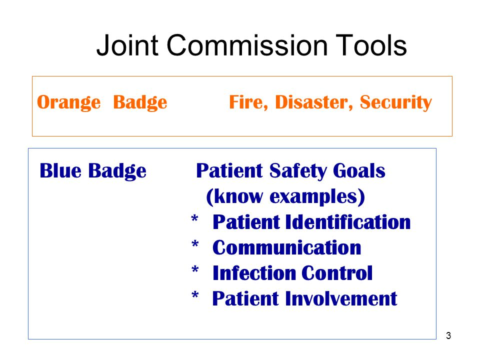 3 Joint Commission Tools Orange BadgeFire, Disaster, Security Blue Badge Patient Safety Goals (know examples) * Patient Identification * Communication * Infection Control * Patient Involvement
