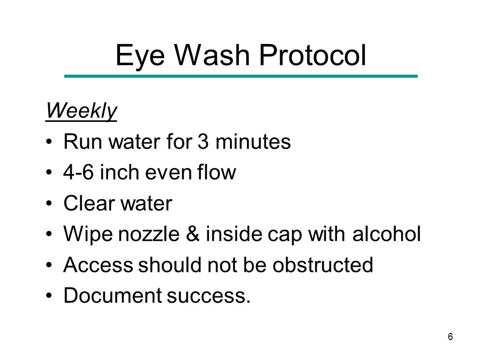 6 Eye Wash Protocol Weekly Run water for 3 minutes 4-6 inch even flow Clear water Wipe nozzle & inside cap with alcohol Access should not be obstructed Document success.