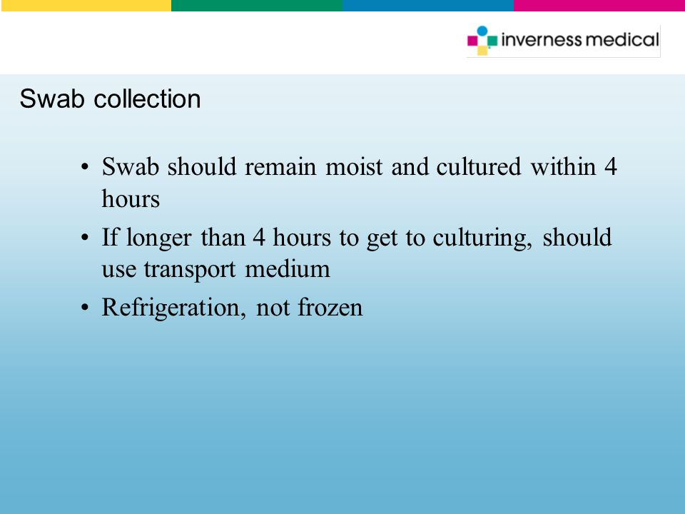 Swab collection Swab should remain moist and cultured within 4 hours If longer than 4 hours to get to culturing, should use transport medium Refrigera