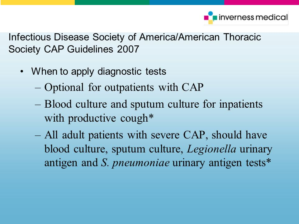 Infectious Disease Society of America/American Thoracic Society CAP Guidelines 2007 When to apply diagnostic tests –Optional for outpatients with CAP