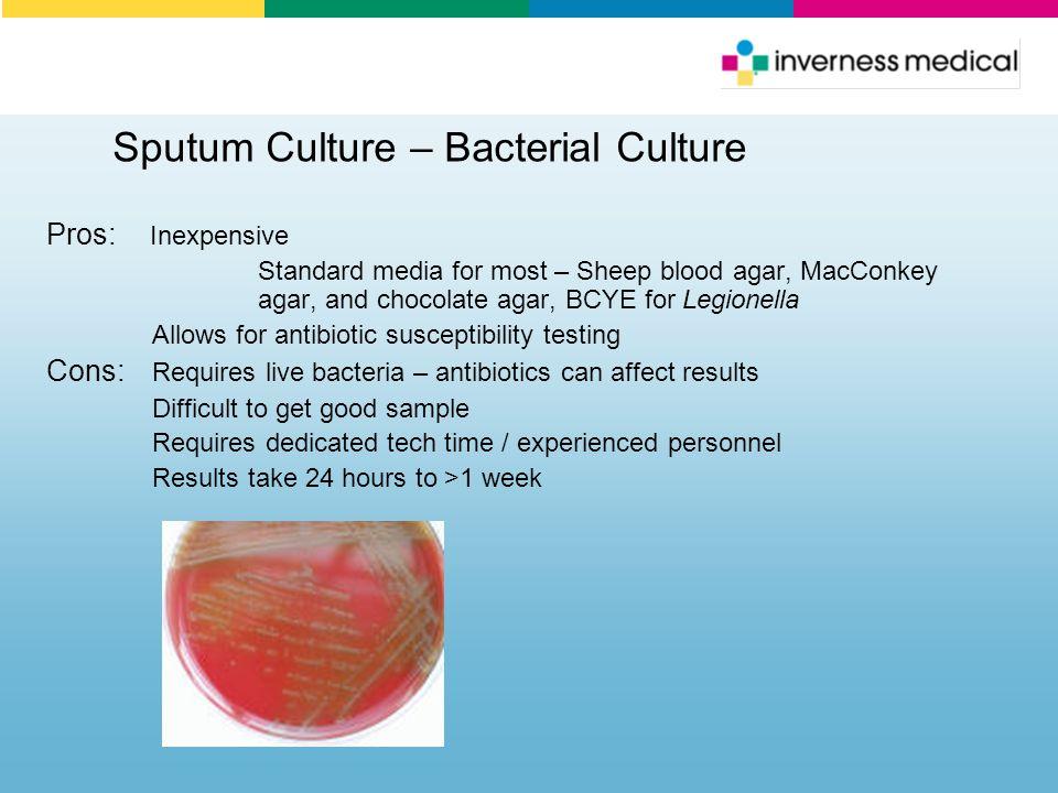 Sputum Culture – Bacterial Culture Pros: Inexpensive Standard media for most – Sheep blood agar, MacConkey agar, and chocolate agar, BCYE for Legionel