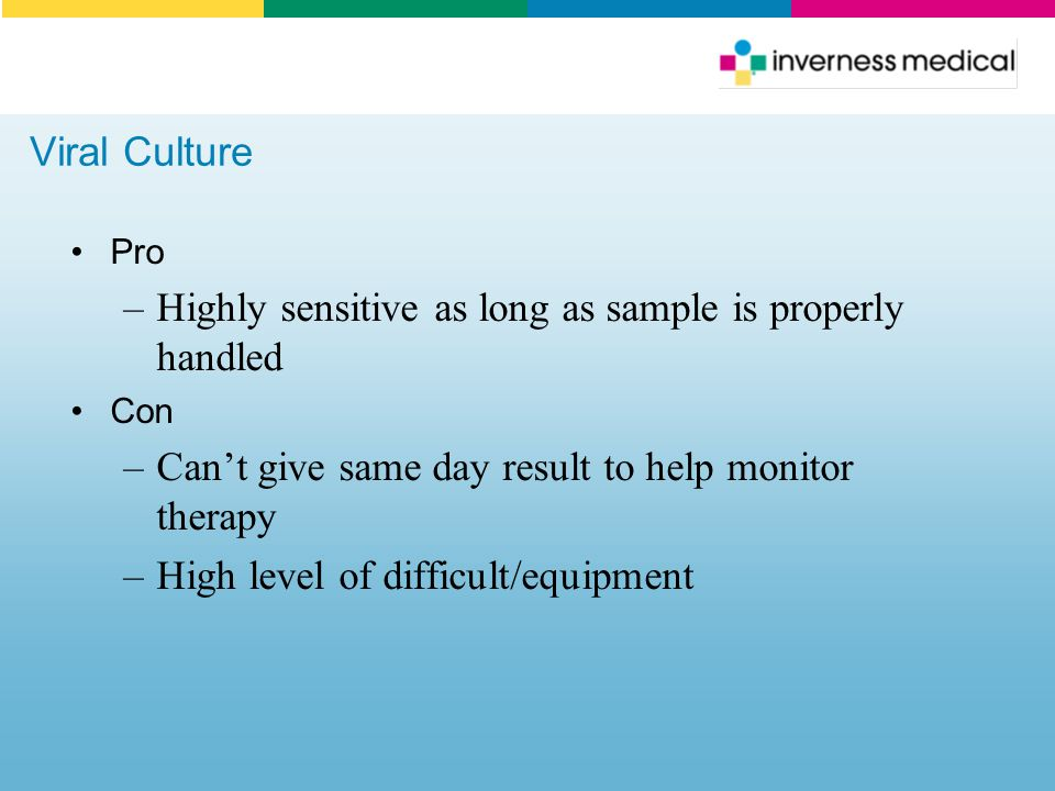 Viral Culture Pro –Highly sensitive as long as sample is properly handled Con –Can't give same day result to help monitor therapy –High level of diffi