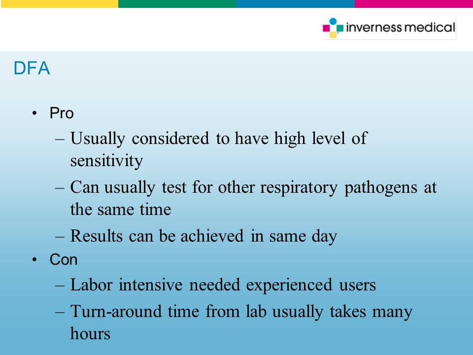 DFA Pro –Usually considered to have high level of sensitivity –Can usually test for other respiratory pathogens at the same time –Results can be achie