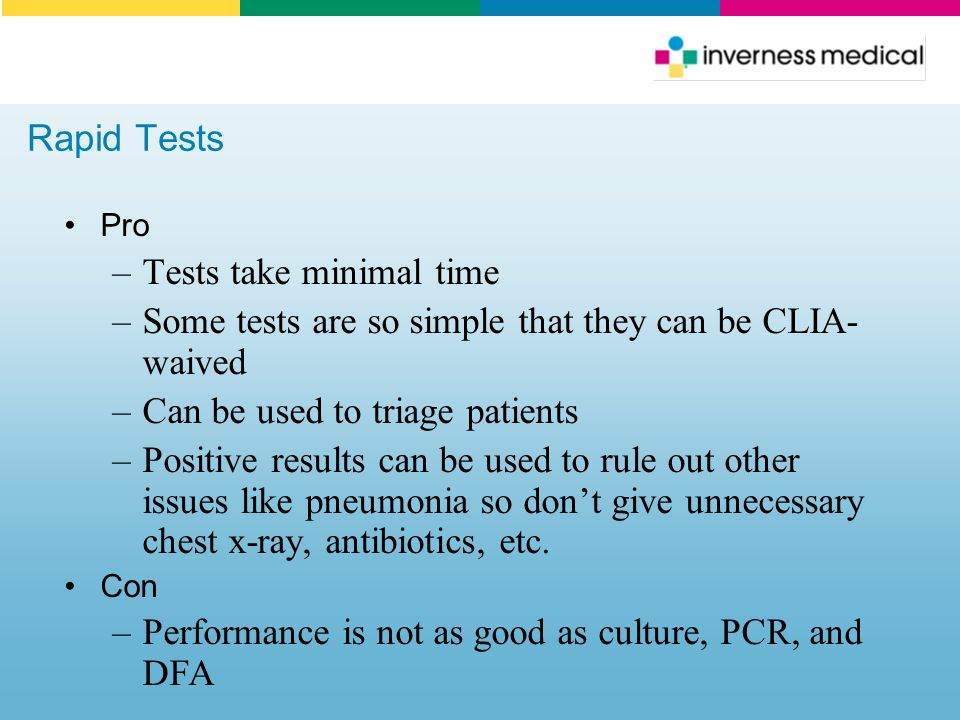 Rapid Tests Pro –Tests take minimal time –Some tests are so simple that they can be CLIA- waived –Can be used to triage patients –Positive results can