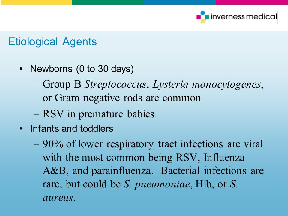 Etiological Agents Newborns (0 to 30 days) –Group B Streptococcus, Lysteria monocytogenes, or Gram negative rods are common –RSV in premature babies I