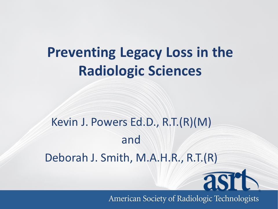 Preventing Legacy Loss in the Radiologic Sciences Kevin J.