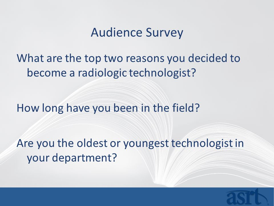 Audience Survey What are the top two reasons you decided to become a radiologic technologist.
