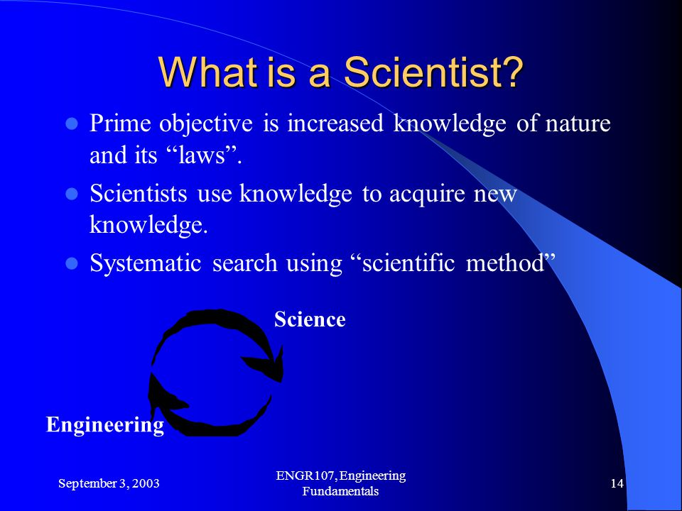 September 3, 2003 ENGR107, Engineering Fundamentals 14 What is a Scientist.