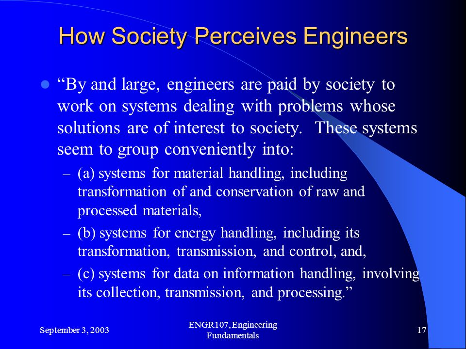 September 3, 2003 ENGR107, Engineering Fundamentals 17 How Society Perceives Engineers By and large, engineers are paid by society to work on systems dealing with problems whose solutions are of interest to society.
