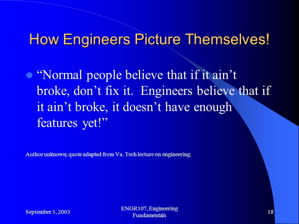 September 3, 2003 ENGR107, Engineering Fundamentals 18 How Engineers Picture Themselves.