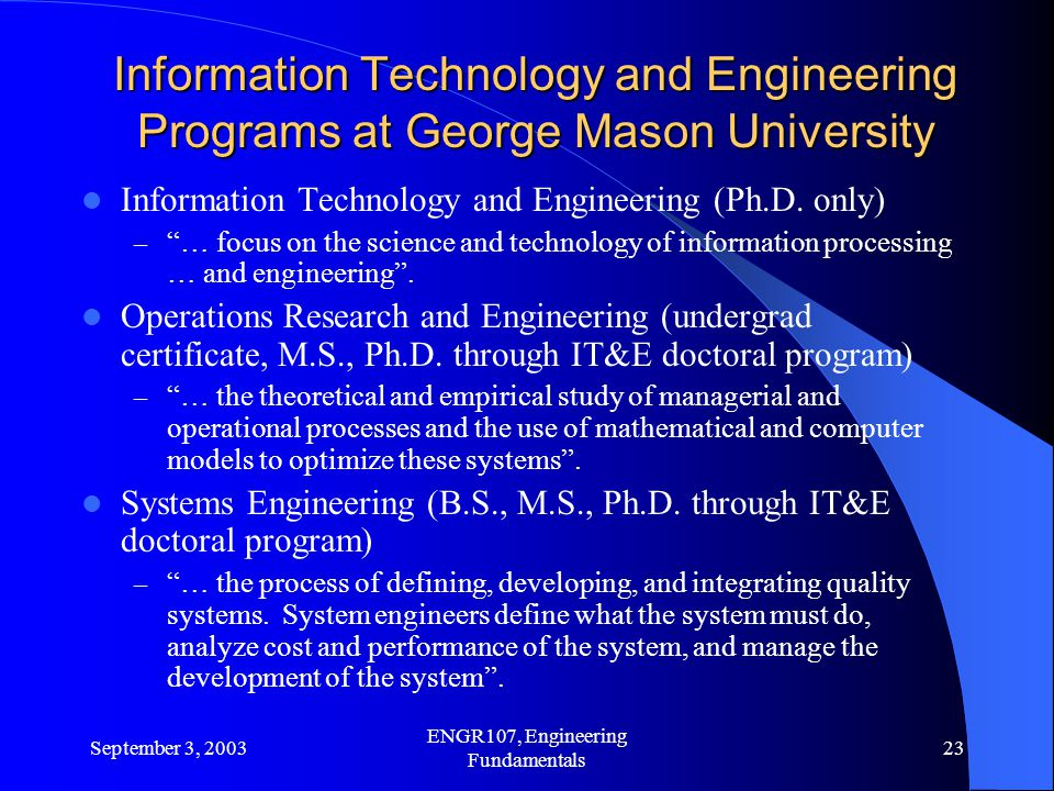 September 3, 2003 ENGR107, Engineering Fundamentals 23 Information Technology and Engineering Programs at George Mason University Information Technology and Engineering (Ph.D.