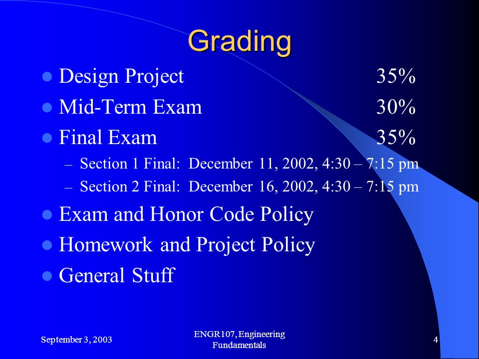 September 3, 2003 ENGR107, Engineering Fundamentals 4 Grading Design Project35% Mid-Term Exam30% Final Exam 35% – Section 1 Final: December 11, 2002, 4:30 – 7:15 pm – Section 2 Final: December 16, 2002, 4:30 – 7:15 pm Exam and Honor Code Policy Homework and Project Policy General Stuff