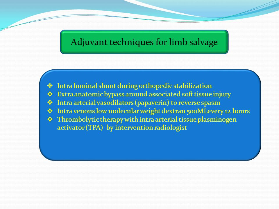 Adjuvant techniques for limb salvage  Intra luminal shunt during orthopedic stabilization  Extra anatomic bypass around associated soft tissue injury  Intra arterial vasodilators (papaverin) to reverse spasm  Intra venous low molecular weight dextran 500MLevery 12 hours  Thrombolytic therapy with intra arterial tissue plasminogen activator (TPA) by intervention radiologist