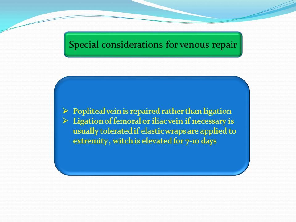 Special considerations for venous repair  Popliteal vein is repaired rather than ligation  Ligation of femoral or iliac vein if necessary is usually tolerated if elastic wraps are applied to extremity, witch is elevated for 7-10 days