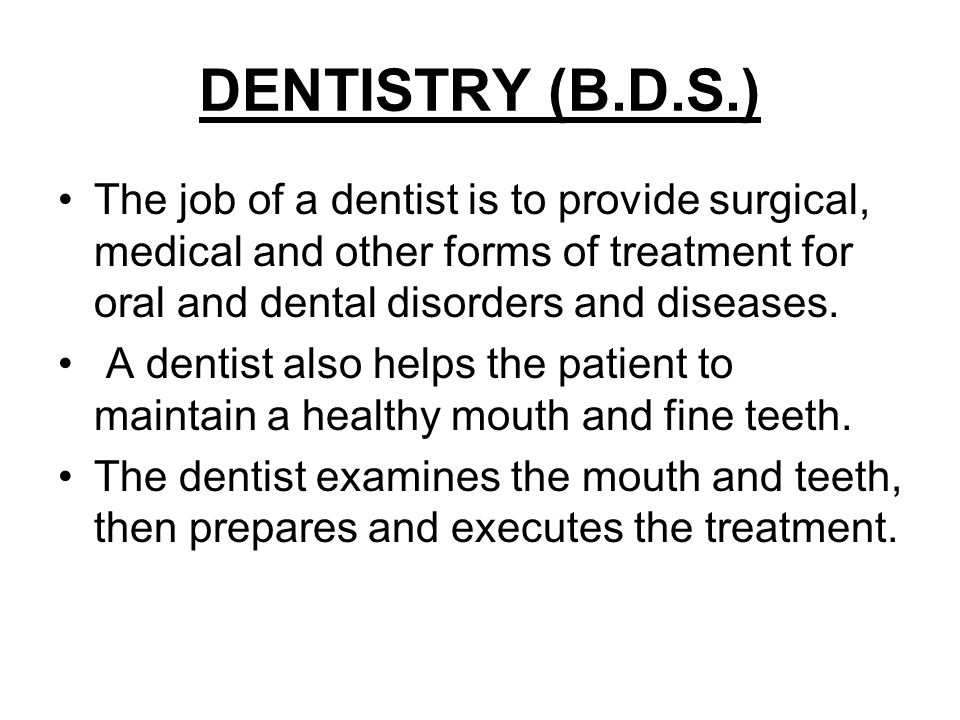 DENTISTRY (B.D.S.) The job of a dentist is to provide surgical, medical and other forms of treatment for oral and dental disorders and diseases. A den